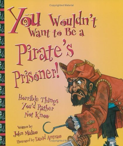 John Malam You Wouldn't Want To Be A Pirate's Prisoner! Horrible Things You'd Rather Not Know