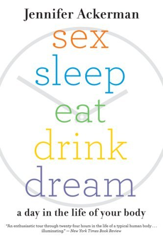 Jennifer Ackerman Sex Sleep Eat Drink Dream A Day In The Life Of Your Body