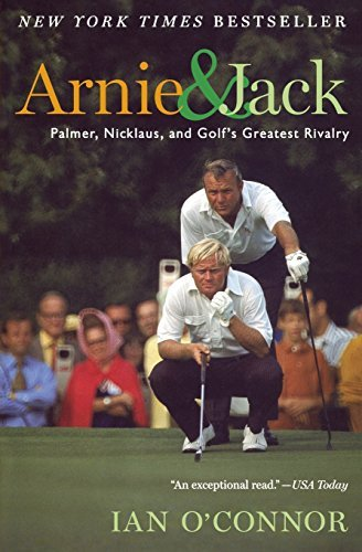 Ian O'connor Arnie And Jack Palmer Nicklaus And Golf's Greatest Rivalry