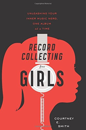 Smith Courtney E. Record Collecting For Girls Unleashing Your Inner Music Nerd One Album At A