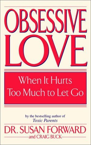Susan Forward Obsessive Love When It Hurts Too Much To Let Go