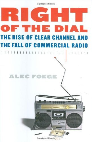 Alec Foege Right Of The Dial Rise Of Clear Channel & The Fall Of Com