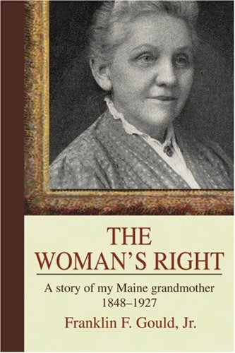 Gould Franklin F. Jr. The Woman's Right A Story Of My Maine Grandmother1848 1927