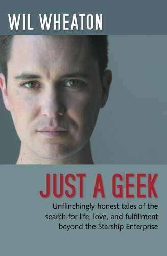 Wil Wheaton Just A Geek Unflinchingly Honest Tales Of The Search For Life