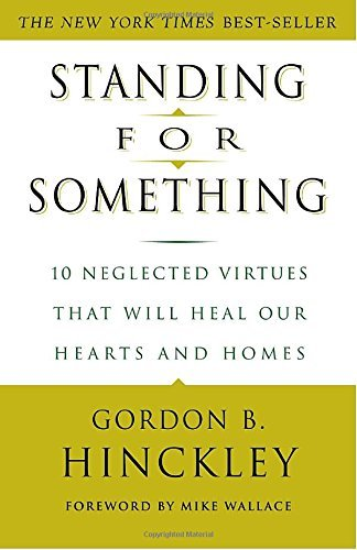 Gordon B. Hinckley Standing For Something 10 Neglected Virtues That Will Heal Our Hearts An