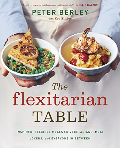 Peter Berley Flexitarian Table The Inspired Flexible Meals For Vegetarians Meat Lo