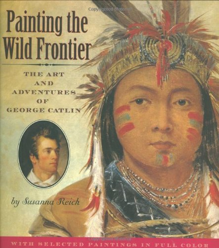 Susanna Reich Painting The Wild Frontier The Art And Adventures Of George Catlin