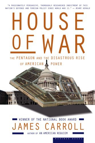 James Carroll House Of War The Pentagon And The Disastrous Rise Of American