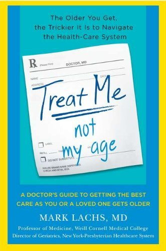 Mark Lachs Treat Me Not My Age A Doctor's Guide To Getting The Best Care As You