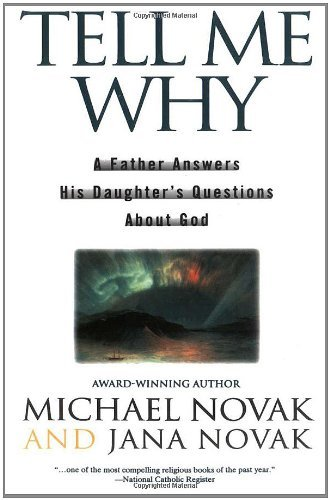 Michael Novak Tell Me Why A Father Answers His Daughter's Questions About G