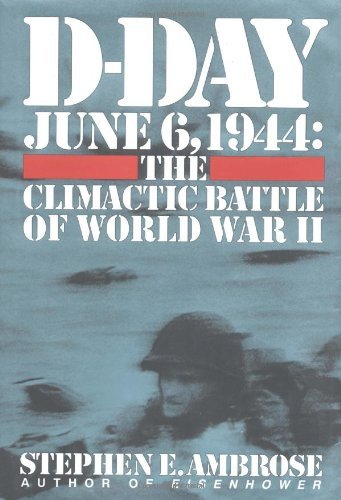 Stephen E. Ambrose D Day June 6 1944 The Climactic Battle Of Wwii