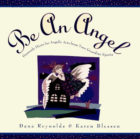 Dana Reynolds Be An Angel! Heavenly Hints For Angelic Acts From Your Guar