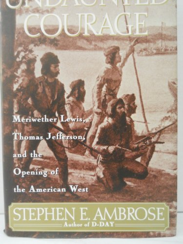 Stephen E. Ambrose Undaunted Courage Meriwether Lewis Thomas Jefferson And The Openi