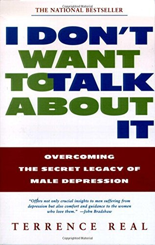 Terrence Real I Don't Want To Talk About It Overcoming The Secret Legacy Of Male Depression