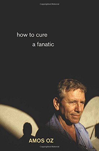 Amos Oz How To Cure A Fanatic