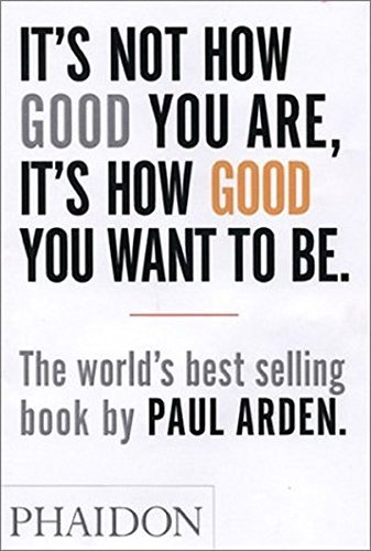 Paul Arden It's Not How Good You Are It's How Good You Want
