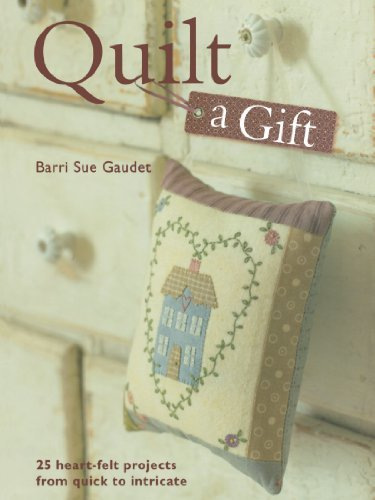 Barri Sue Gaudel Quilt A Gift 25 Heart Felt Projects From Quick To Intricate