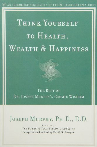 Joseph Murphy Think Yourself To Health Wealth & Happiness The Best Of Dr. Joseph Murphy's Cosmic Wisdom