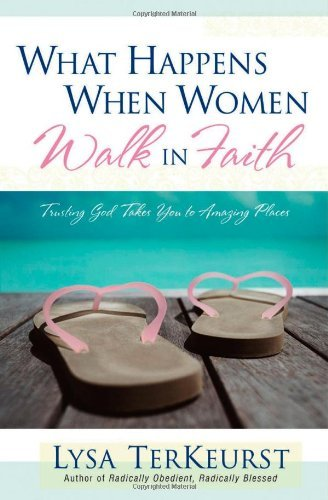 Lysa Terkeurst What Happens When Women Walk In Faith Trusting God Takes You To Amazing Places