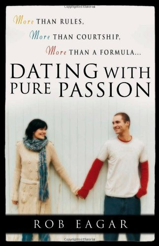 Rob Eagar Dating With Pure Passion More Than Rules More Than Courtship More Than A