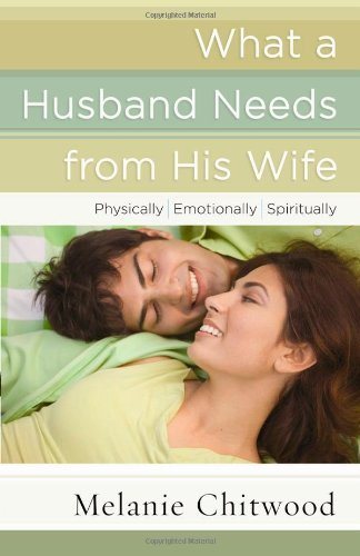 Melanie Chitwood What A Husband Needs From His Wife Physically Emotionally Spiritually
