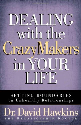 David Hawkins Dealing With The Crazymakers In Your Life Setting Boundaries On Unhealthy Relationships