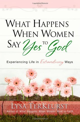 Lysa Terkeurst What Happens When Women Say Yes To God Experiencing Life In Extraordinary Ways
