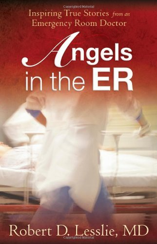 Robert D. Lesslie Angels In The Er Inspiring True Stories From An Emergency Room Doc