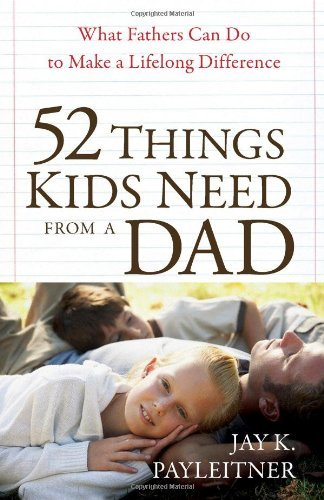 Jay Payleitner 52 Things Kids Need From A Dad