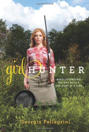 Georgia Pellegrini Girl Hunter Revolutionizing The Way We Eat One Hunt At A Tim