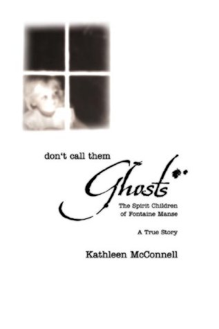 Kathleen Mcconnell Don't Call Them Ghosts The Spirit Children Of Fontaine Manse