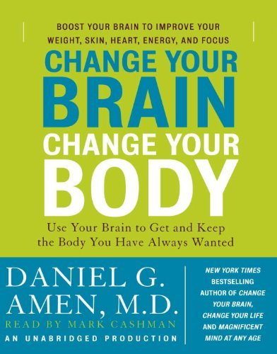 Daniel G. Amen Change Your Brain Change Your Body Use Your Brain To Get And Keep The Body You Have