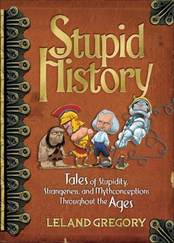 Leland Gregory Stupid History Tales Of Stupidity Strangeness And Mythconcetio