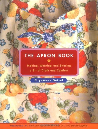 Ellynanne Geisel The Apron Book Making Wearing And Sharing A Bit Of Cloth And C