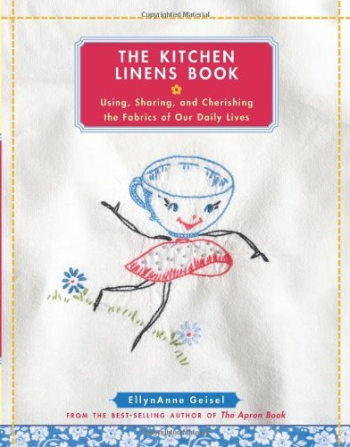 Ellynanne Geisel The Kitchen Linens Book Using Sharing And Cherishing The Fabrics Of Our