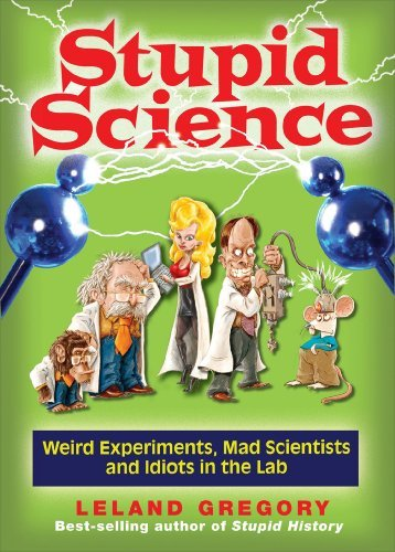 Leland Gregory Stupid Science Weird Experiments Mad Scientists And Idiots In