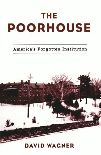 David Wagner The Poorhouse America's Forgotten Institution
