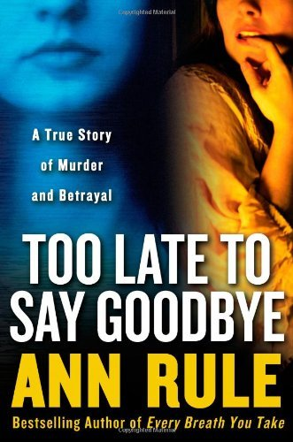 Ann Rule Too Late To Say Goodbye True Story Of Murder & Betrayal