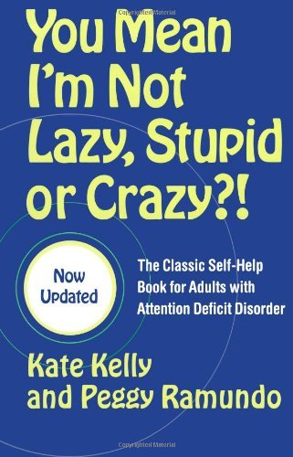 Kate Kelly You Mean I'm Not Lazy Stupid Or Crazy?! The Classic Self Help Book For Adults With Attent Updated