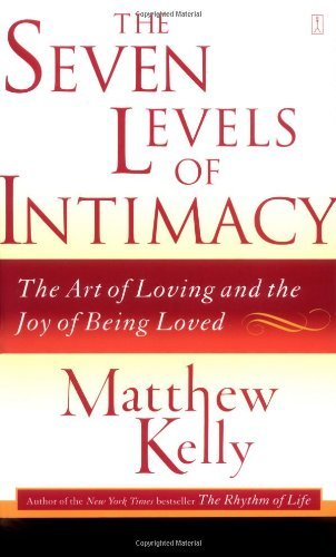 Matthew Kelly The Seven Levels Of Intimacy The Art Of Loving And The Joy Of Being Loved