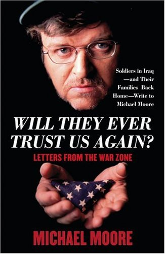 Michael Moore Will They Ever Trust Us Again? Letters From The War Zone