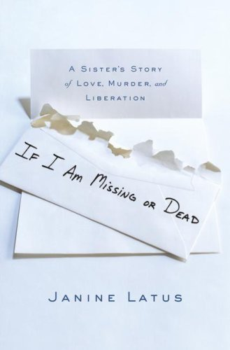 Janine Latus If I Am Missing Or Dead A Sister's Story Of Love Murder & Liberation