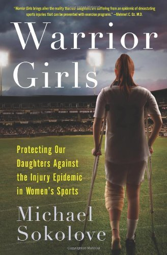 Michael Sokolove Warrior Girls Protecting Our Daughters Against The Injury Epide