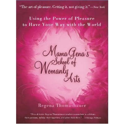 Regena Thomashauer Mama Gena's School Of Womanly Arts Using The Power Of Pleasure To Have Your Way With Revised