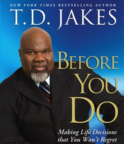 T. D. Jakes Before You Do Making Great Decisions That You Won't Regret