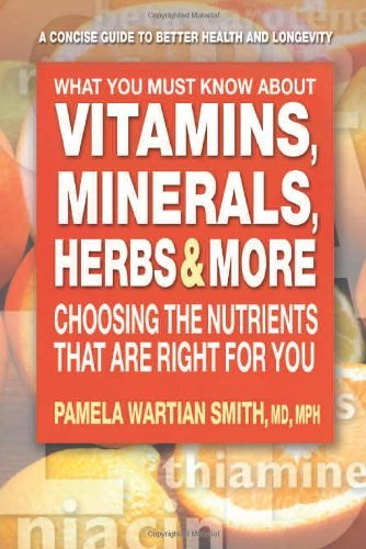 Pamela Wartian Smith What You Must Know About Vitamins Minerals Herbs Choosing The Nutrients That Are Right For You