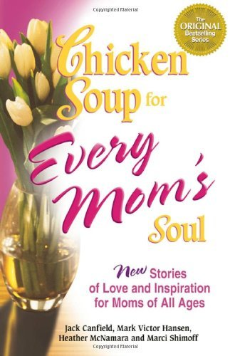Jack Canfield Chicken Soup For Every Mom's Soul 101 New Stories Of Love And Inspiration For Moms