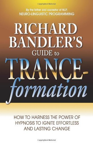 Richard Bandler Richard Bandler's Guide To Trance Formation How To Harness The Power Of Hypnosis To Ignite Ef