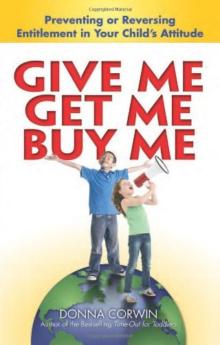 Donna Corwin Give Me Get Me Buy Me! Preventing Or Reversing Entitlement In Your Child
