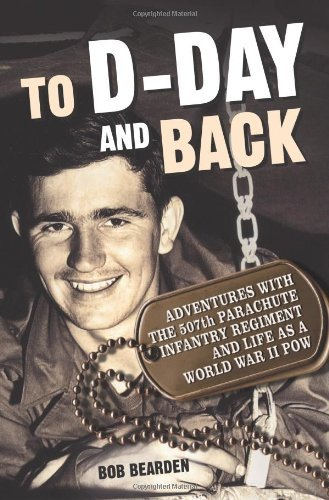 Bob Bearden To D Day And Back Adventures With The 507th Parachute Infantry Regi